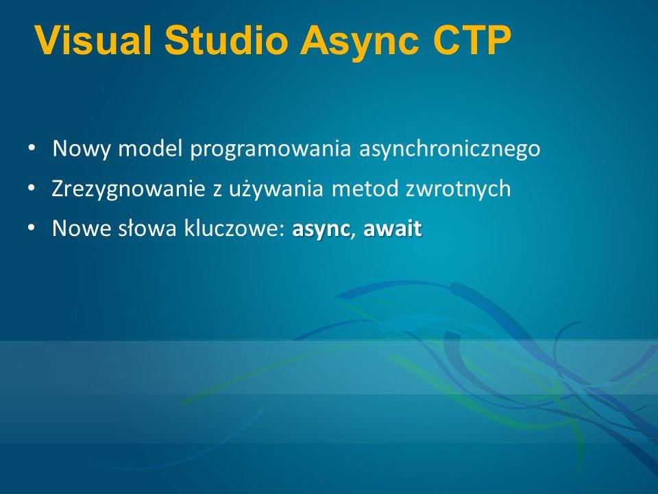 Visual Studio Async CTP Nowy model programowania asynchronicznego Zrezygnowanie z używania metod zwrotnych asyncawait Nowe słowa kluczowe: async, await