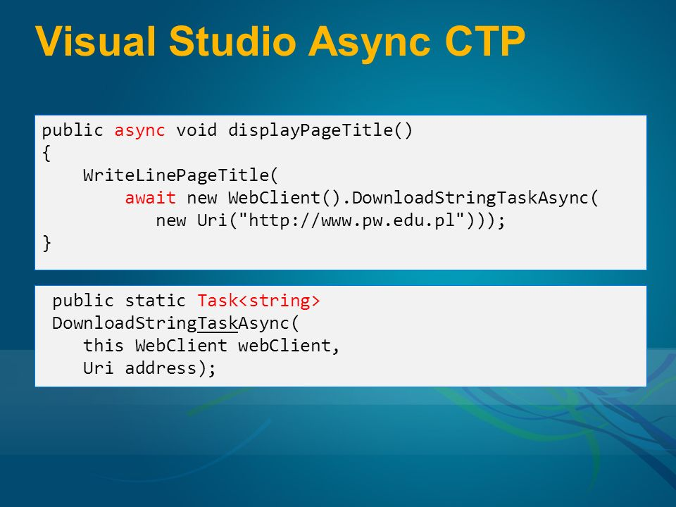 Visual Studio Async CTP public async void displayPageTitle() { WriteLinePageTitle( await new WebClient().DownloadStringTaskAsync( new Uri( http://www.pw.edu.pl ))); } public static Task DownloadStringTaskAsync( this WebClient webClient, Uri address);