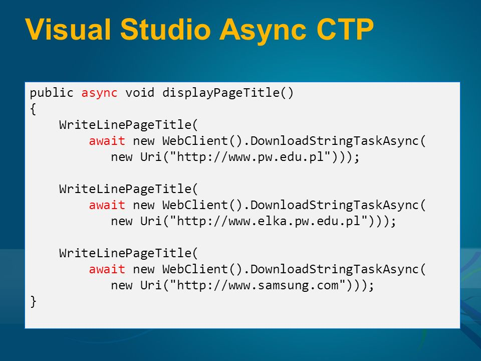 Visual Studio Async CTP public async void displayPageTitle() { WriteLinePageTitle( await new WebClient().DownloadStringTaskAsync( new Uri( http://www.pw.edu.pl ))); WriteLinePageTitle( await new WebClient().DownloadStringTaskAsync( new Uri( http://www.elka.pw.edu.pl ))); WriteLinePageTitle( await new WebClient().DownloadStringTaskAsync( new Uri( http://www.samsung.com ))); }