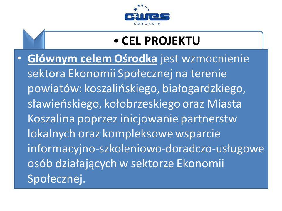 CEL PROJEKTU Głównym celem Ośrodka jest wzmocnienie sektora Ekonomii Społecznej na terenie powiatów: koszalińskiego, białogardzkiego, sławieńskiego, kołobrzeskiego oraz Miasta Koszalina poprzez inicjowanie partnerstw lokalnych oraz kompleksowe wsparcie informacyjno-szkoleniowo-doradczo-usługowe osób działających w sektorze Ekonomii Społecznej.