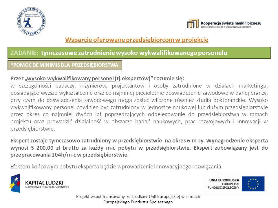 Projekt współfinansowany ze środków Unii Europejskiej w ramach Europejskiego Funduszu Społecznego Wsparcie oferowane przedsiębiorcom w projekcie ZADANIE: tymczasowe zatrudnienie wysoko wykwalifikowanego personelu Przez wysoko wykwalifikowany personel (tj.ekspertów) rozumie się: w szczególności badaczy, inżynierów, projektantów i osoby zatrudnione w działach marketingu, posiadające wyższe wykształcenie oraz co najmniej pięcioletnie doświadczenie zawodowe w danej branży, przy czym do doświadczenia zawodowego mogą zostać wliczone również studia doktoranckie.