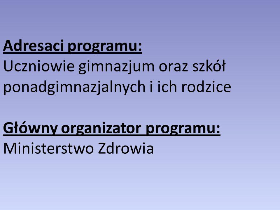 Adresaci programu: Uczniowie gimnazjum oraz szkół ponadgimnazjalnych i ich rodzice Główny organizator programu: Ministerstwo Zdrowia