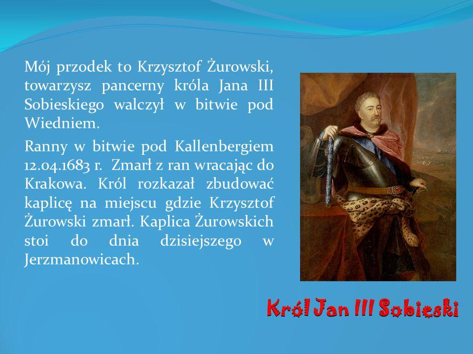 Mój przodek to Krzysztof Żurowski, towarzysz pancerny króla Jana III Sobieskiego walczył w bitwie pod Wiedniem. Ranny w bitwie pod Kallenbergiem 12.04