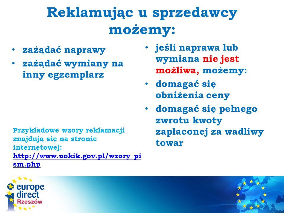 Reklamując u sprzedawcy możemy: zażądać naprawy zażądać wymiany na inny egzemplarz jeśli naprawa lub wymiana nie jest możliwa, możemy: domagać się obniżenia ceny domagać się pełnego zwrotu kwoty zapłaconej za wadliwy towar Przykładowe wzory reklamacji znajdują się na stronie internetowej: http://www.uokik.gov.pl/wzory_pi sm.php http://www.uokik.gov.pl/wzory_pi sm.php