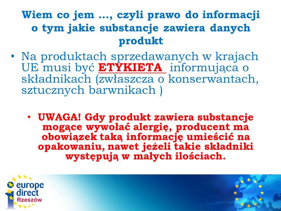 Wiem co jem …, czyli prawo do informacji o tym jakie substancje zawiera danych produkt Na produktach sprzedawanych w krajach UE musi być ETYKIETA informująca o składnikach (zwłaszcza o konserwantach, sztucznych barwnikach ) UWAGA.