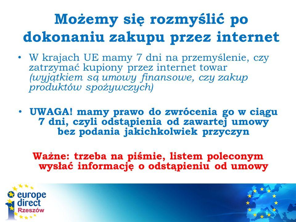 Możemy się rozmyślić po dokonaniu zakupu przez internet W krajach UE mamy 7 dni na przemyślenie, czy zatrzymać kupiony przez internet towar (wyjątkiem są umowy finansowe, czy zakup produktów spożywczych) UWAGA.