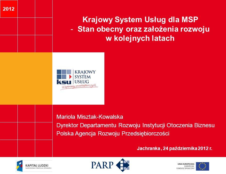 2012 Jachranka, 24 października 2012 r. Mariola Misztak-Kowalska Dyrektor Departamentu Rozwoju Instytucji Otoczenia Biznesu Polska Agencja Rozwoju Prz