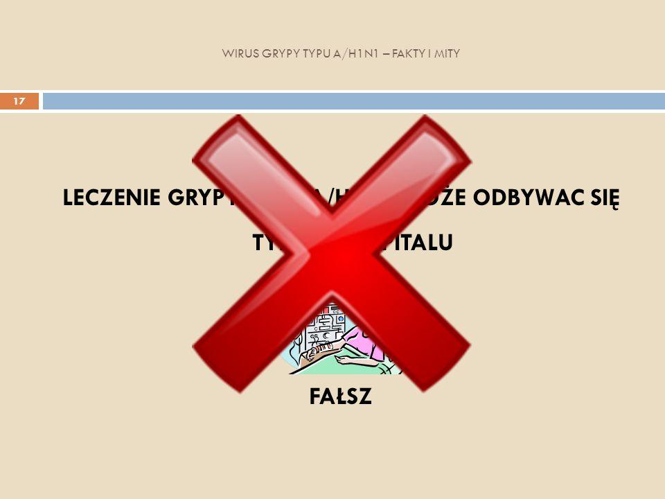 WIRUS GRYPY TYPU A/H1N1 – FAKTY I MITY 17 LECZENIE GRYPY TYPU A/H1N1 MOŻE ODBYWAC SIĘ TYLKO W SZPITALU FAŁSZ