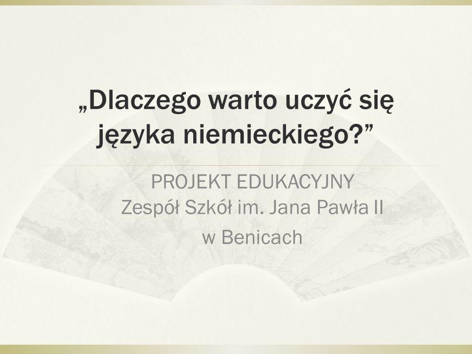 Dlaczego warto uczyć się języka niemieckiego? PROJEKT EDUKACYJNY Zespół Szkół im. Jana Pawła II w Benicach