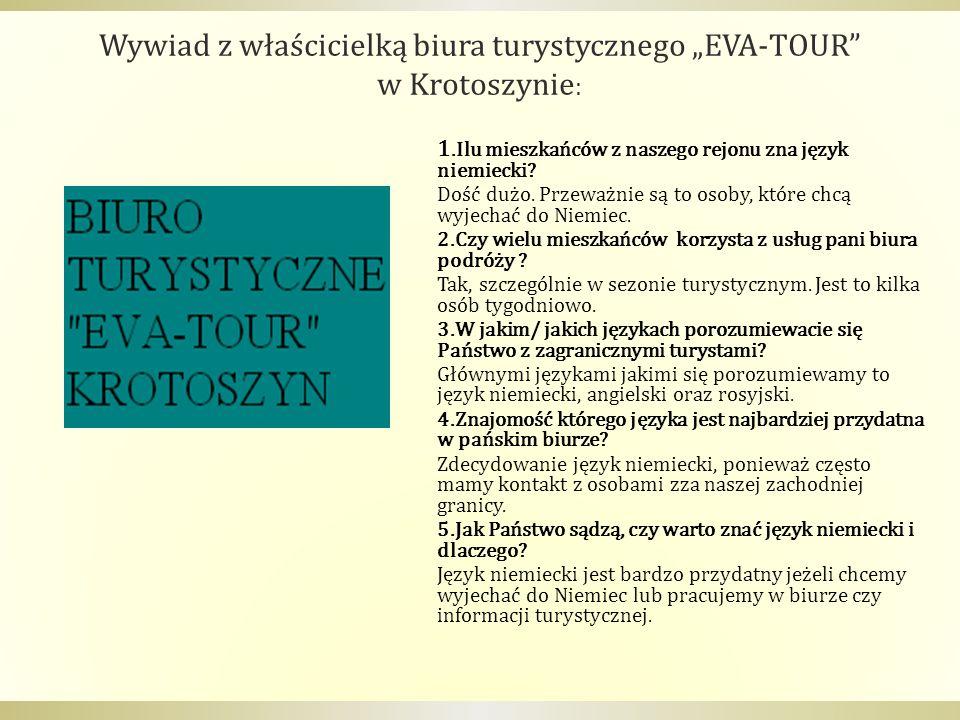 Wywiad z właścicielką biura turystycznego EVA-TOUR w Krotoszynie : 1.Ilu mieszkańców z naszego rejonu zna język niemiecki? Dość dużo. Przeważnie są to