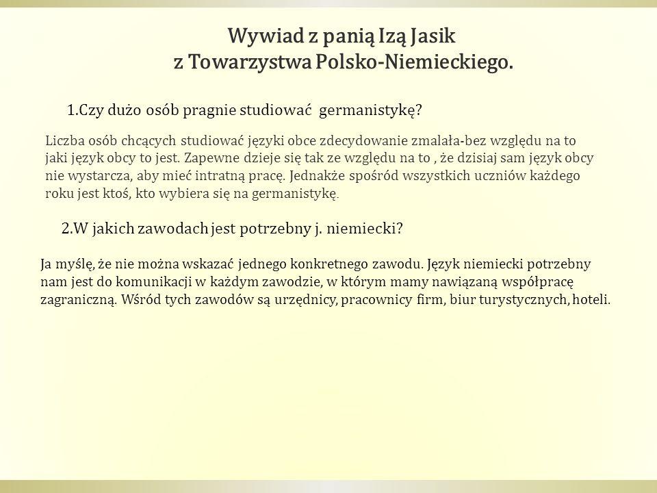 Wywiad z panią Izą Jasik z Towarzystwa Polsko-Niemieckiego. 1.Czy dużo osób pragnie studiować germanistykę? 2.W jakich zawodach jest potrzebny j. niem