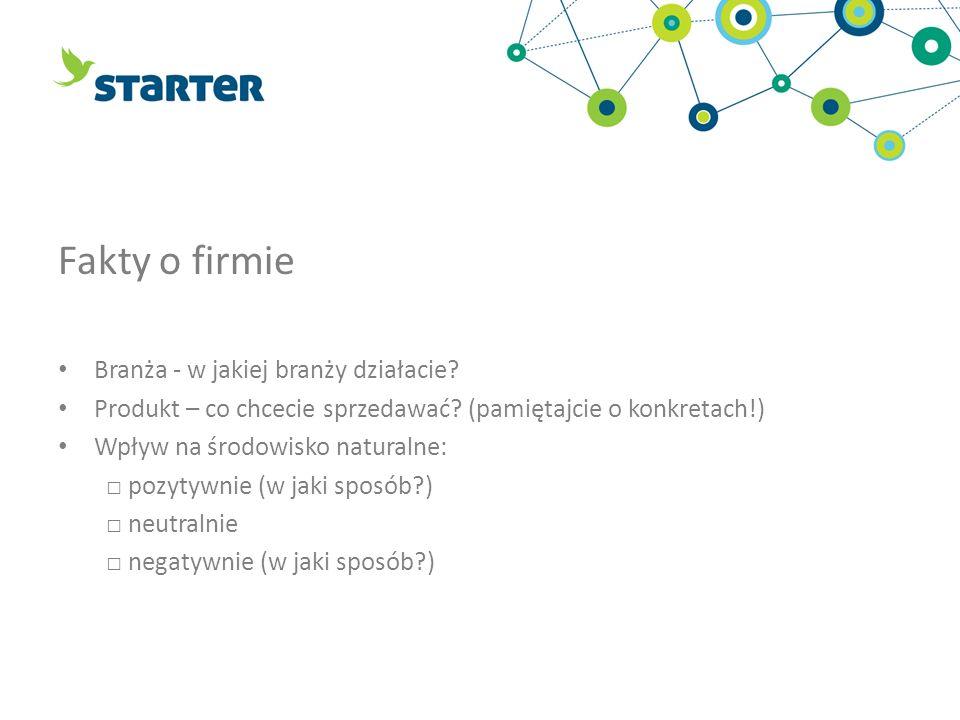 Fakty o firmie Branża - w jakiej branży działacie? Produkt – co chcecie sprzedawać? (pamiętajcie o konkretach!) Wpływ na środowisko naturalne: pozytyw