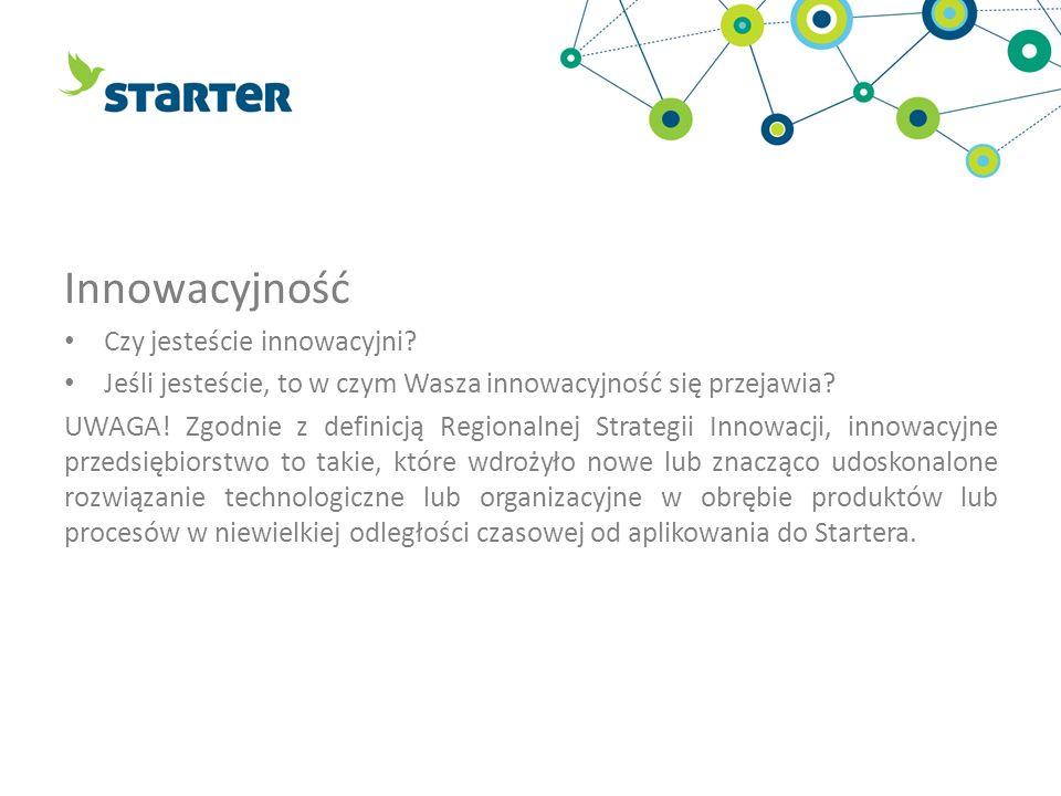 Innowacyjność Czy jesteście innowacyjni? Jeśli jesteście, to w czym Wasza innowacyjność się przejawia? UWAGA! Zgodnie z definicją Regionalnej Strategi