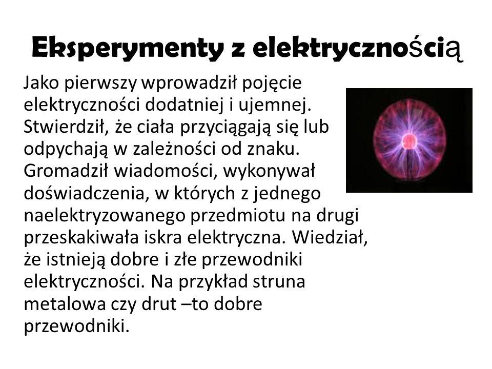 Eksperymenty z elektryczno ś ci ą Jako pierwszy wprowadził pojęcie elektryczności dodatniej i ujemnej. Stwierdził, że ciała przyciągają się lub odpych