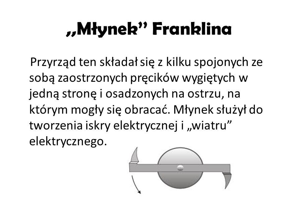 ,,Młynek Franklina Przyrząd ten składał się z kilku spojonych ze sobą zaostrzonych pręcików wygiętych w jedną stronę i osadzonych na ostrzu, na którym