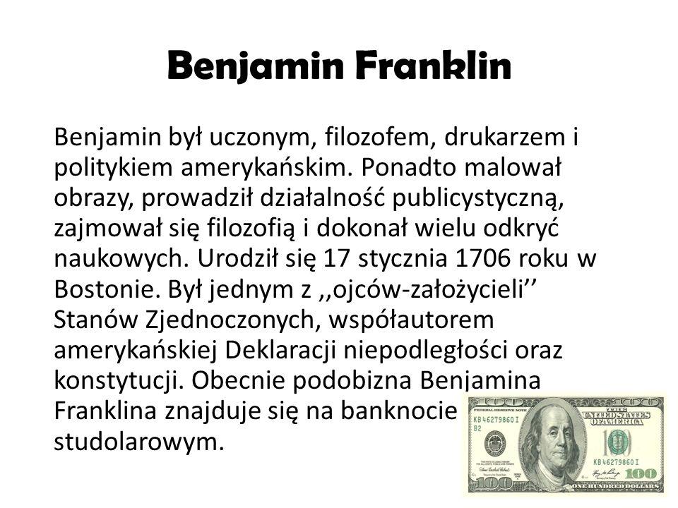 Benjamin Franklin Benjamin był uczonym, filozofem, drukarzem i politykiem amerykańskim. Ponadto malował obrazy, prowadził działalność publicystyczną,