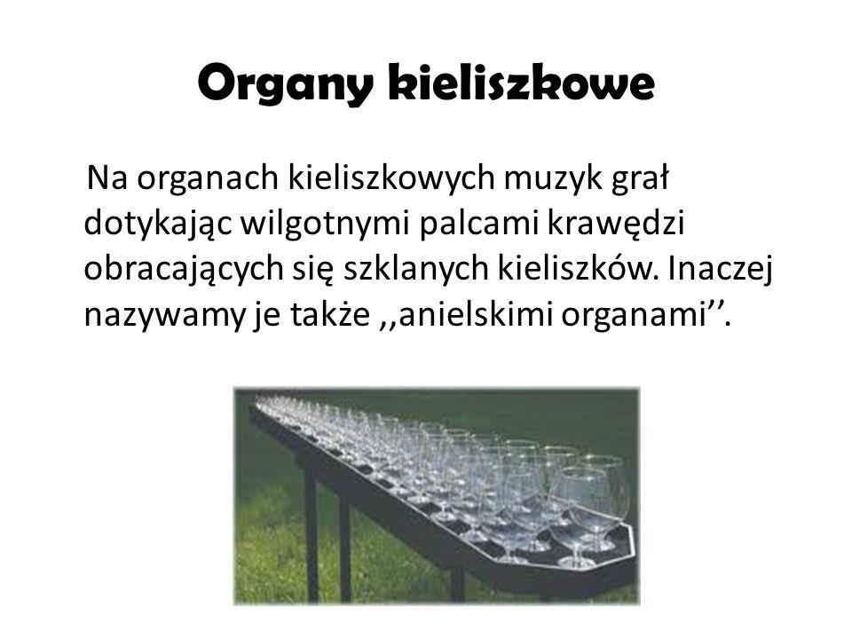 Organy kieliszkowe Na organach kieliszkowych muzyk grał dotykając wilgotnymi palcami krawędzi obracających się szklanych kieliszków. Inaczej nazywamy