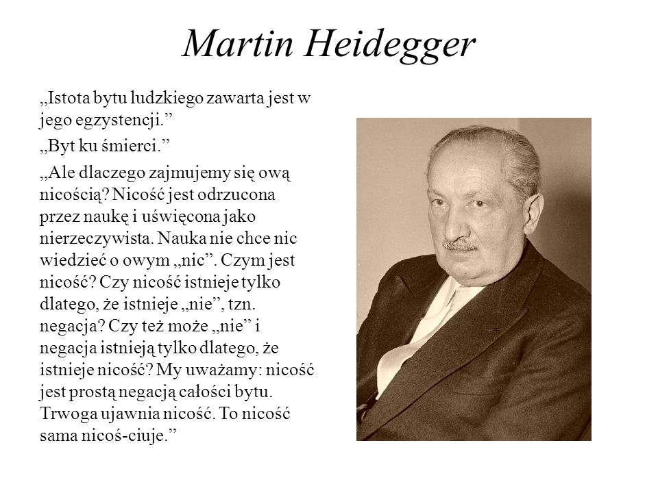Martin Heidegger Istota bytu ludzkiego zawarta jest w jego egzystencji. Byt ku śmierci. Ale dlaczego zajmujemy się ową nicością? Nicość jest odrzucona