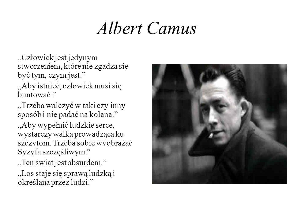 Albert Camus Człowiek jest jedynym stworzeniem, które nie zgadza się być tym, czym jest. Aby istnieć, człowiek musi się buntować. Trzeba walczyć w tak