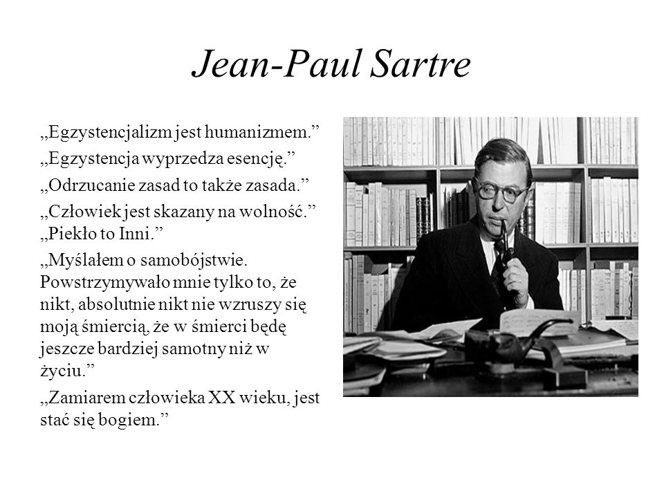 Jean-Paul Sartre Egzystencjalizm jest humanizmem. Egzystencja wyprzedza esencję. Odrzucanie zasad to także zasada. Człowiek jest skazany na wolność. P
