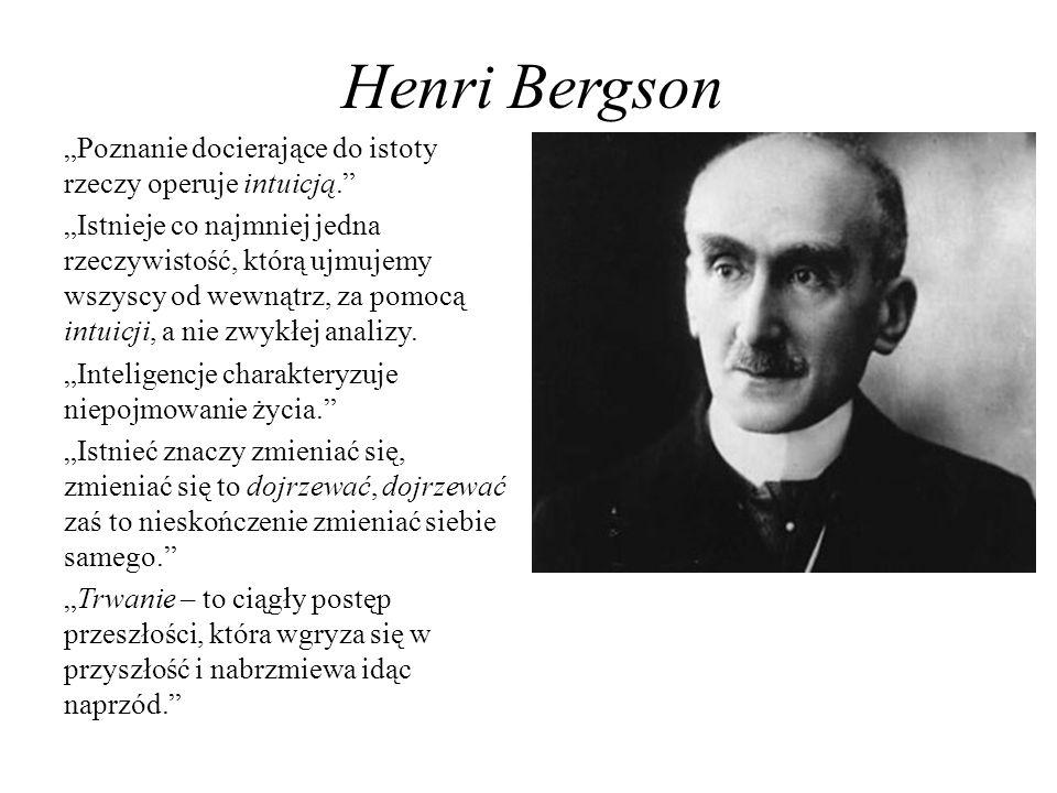 Henri Bergson Poznanie docierające do istoty rzeczy operuje intuicją. Istnieje co najmniej jedna rzeczywistość, którą ujmujemy wszyscy od wewnątrz, za