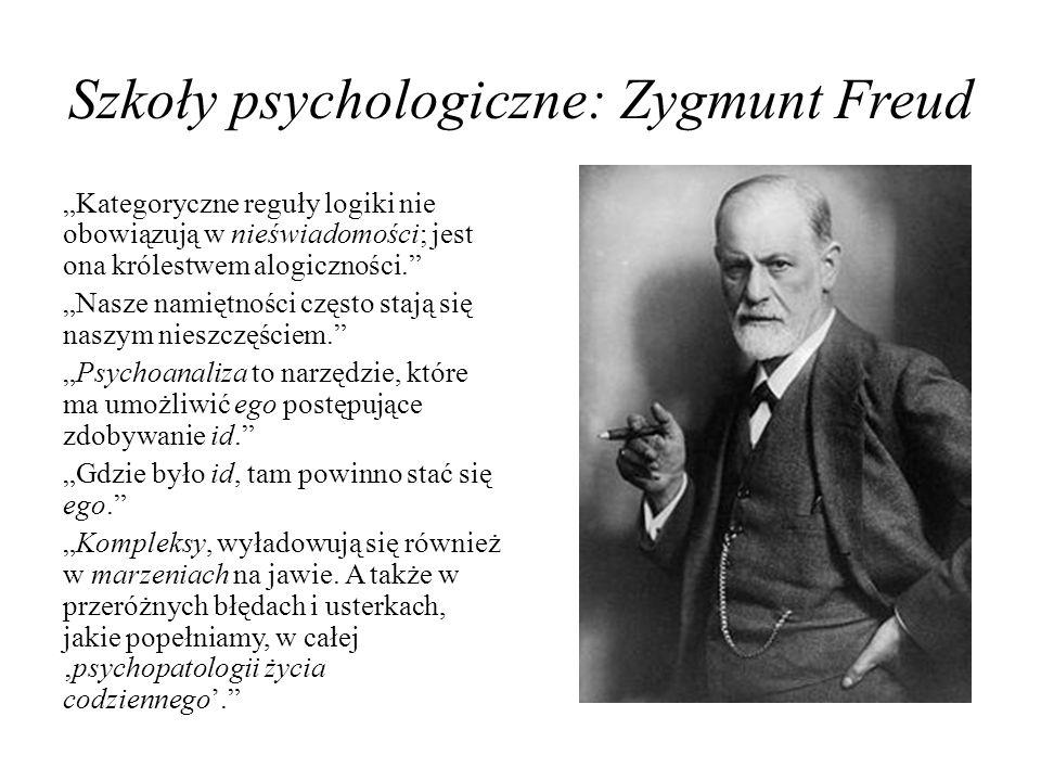 Szkoły psychologiczne: Zygmunt Freud Kategoryczne reguły logiki nie obowiązują w nieświadomości; jest ona królestwem alogiczności. Nasze namiętności c