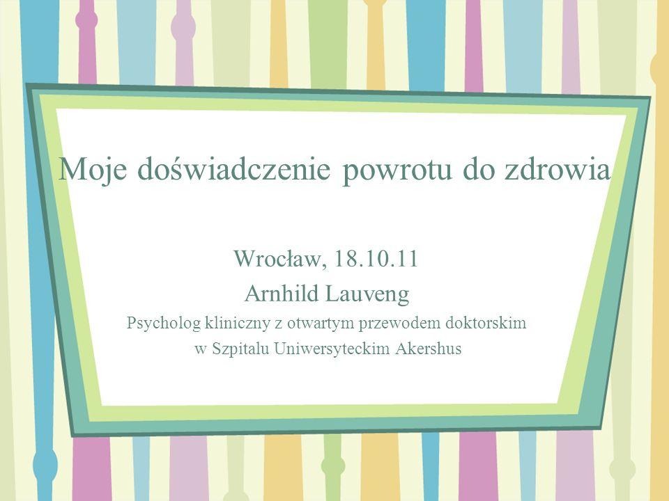 Moje doświadczenie powrotu do zdrowia Wrocław, 18.10.11 Arnhild Lauveng Psycholog kliniczny z otwartym przewodem doktorskim w Szpitalu Uniwersyteckim