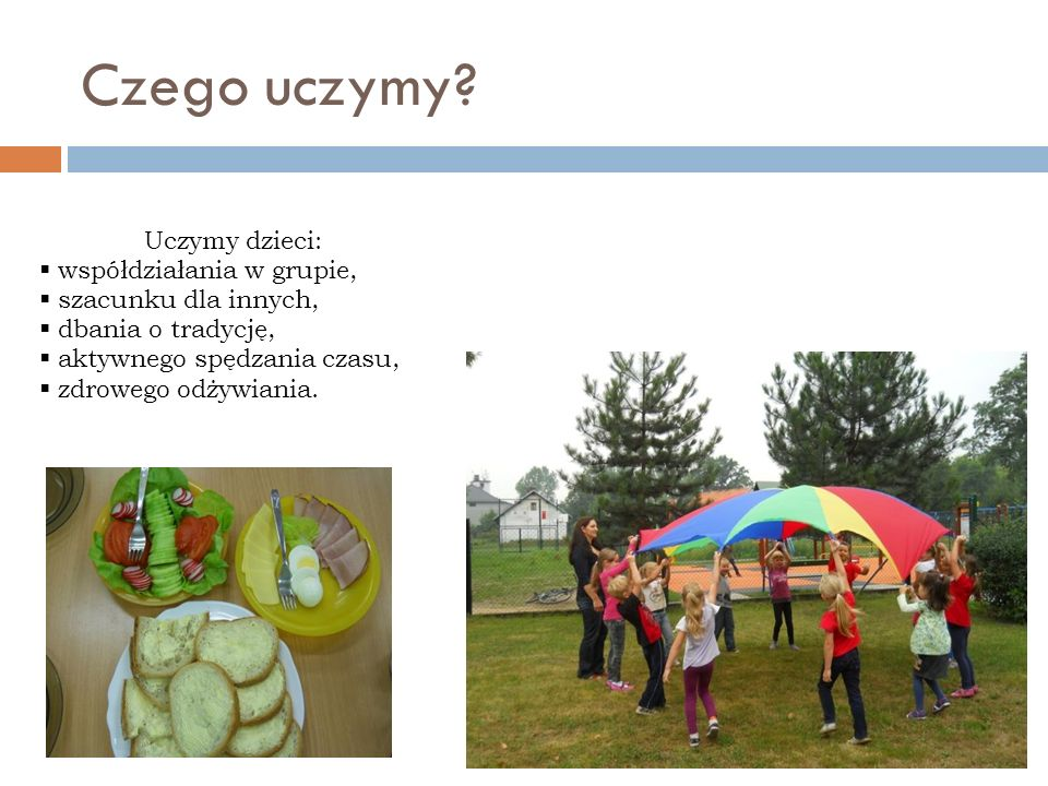 Czego uczymy? Uczymy dzieci: współdziałania w grupie, szacunku dla innych, dbania o tradycję, aktywnego spędzania czasu, zdrowego odżywiania.