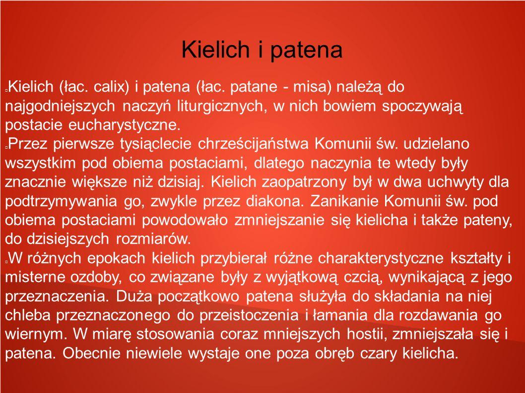 Kielich i patena Kielich (łac. calix) i patena (łac. patane - misa) należą do najgodniejszych naczyń liturgicznych, w nich bowiem spoczywają postacie