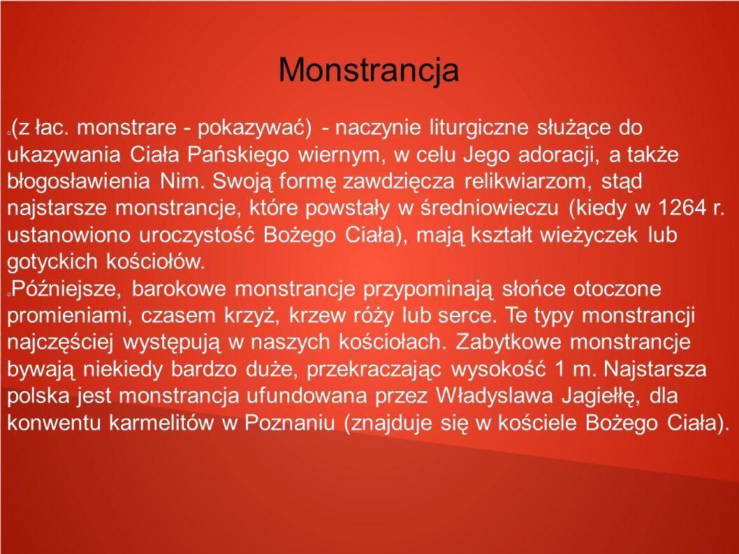 Monstrancja (z łac. monstrare - pokazywać) - naczynie liturgiczne służące do ukazywania Ciała Pańskiego wiernym, w celu Jego adoracji, a także błogosł