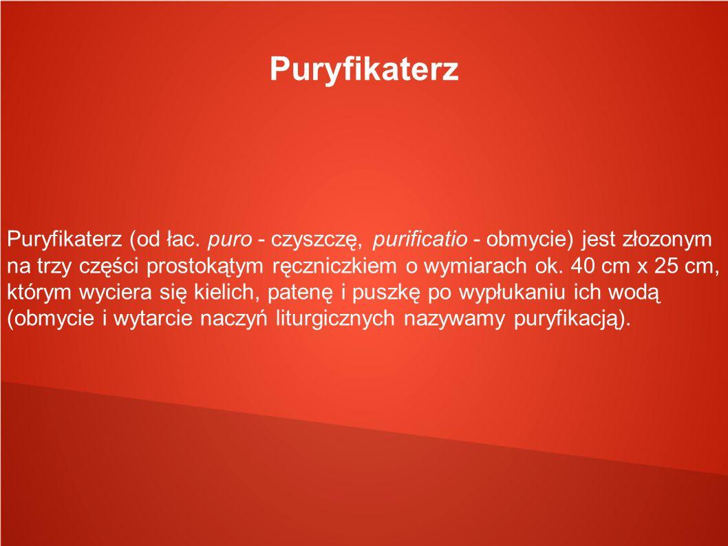 Puryfikaterz Puryfikaterz (od łac. puro - czyszczę, purificatio - obmycie) jest złozonym na trzy części prostokątym ręczniczkiem o wymiarach ok. 40 cm