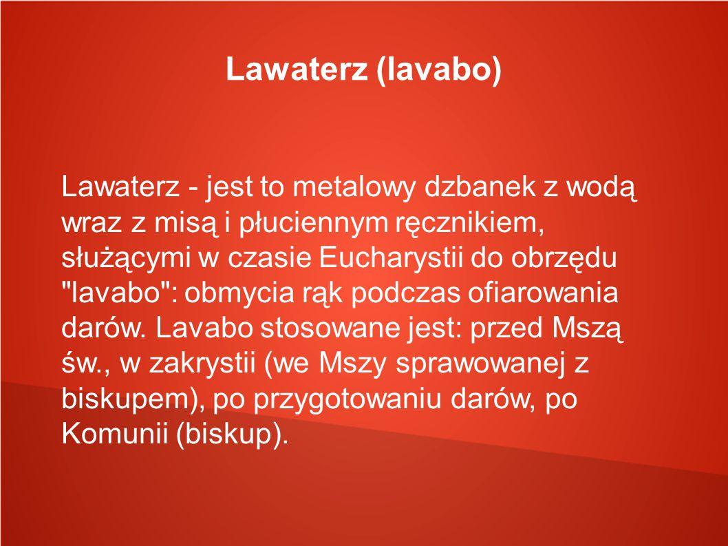 Lawaterz (lavabo) Lawaterz - jest to metalowy dzbanek z wodą wraz z misą i płuciennym ręcznikiem, służącymi w czasie Eucharystii do obrzędu