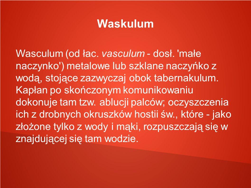 Waskulum Wasculum (od łac. vasculum - dosł. 'małe naczynko') metalowe lub szklane naczyńko z wodą, stojące zazwyczaj obok tabernakulum. Kapłan po skoń