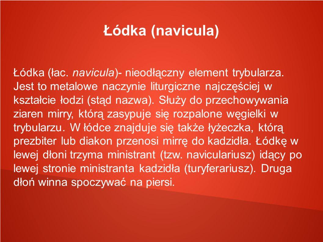Łódka (navicula) Łódka (łac. navicula)- nieodłączny element trybularza. Jest to metalowe naczynie liturgiczne najczęściej w kształcie łodzi (stąd nazw
