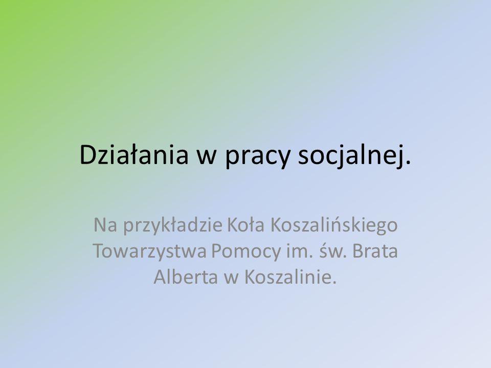 Działania w pracy socjalnej. Na przykładzie Koła Koszalińskiego Towarzystwa Pomocy im. św. Brata Alberta w Koszalinie.