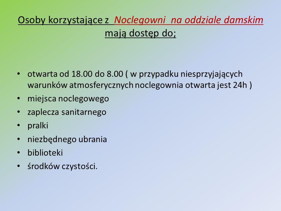 Osoby korzystające z Noclegowni na oddziale damskim mają dostęp do; otwarta od 18.00 do 8.00 ( w przypadku niesprzyjających warunków atmosferycznych n
