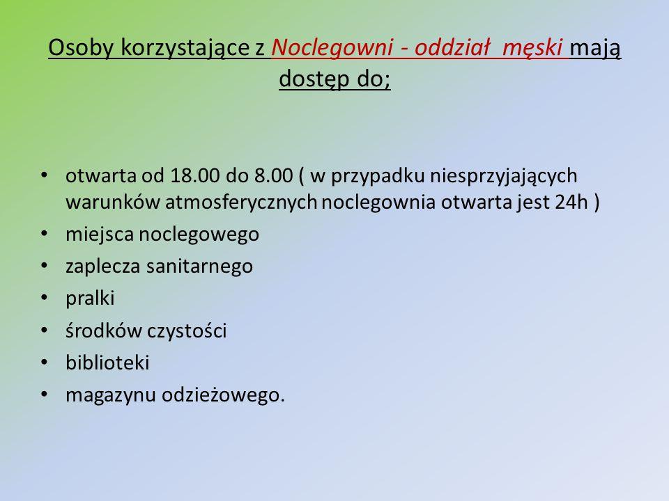 Osoby korzystające z Noclegowni - oddział męski mają dostęp do; otwarta od 18.00 do 8.00 ( w przypadku niesprzyjających warunków atmosferycznych nocle