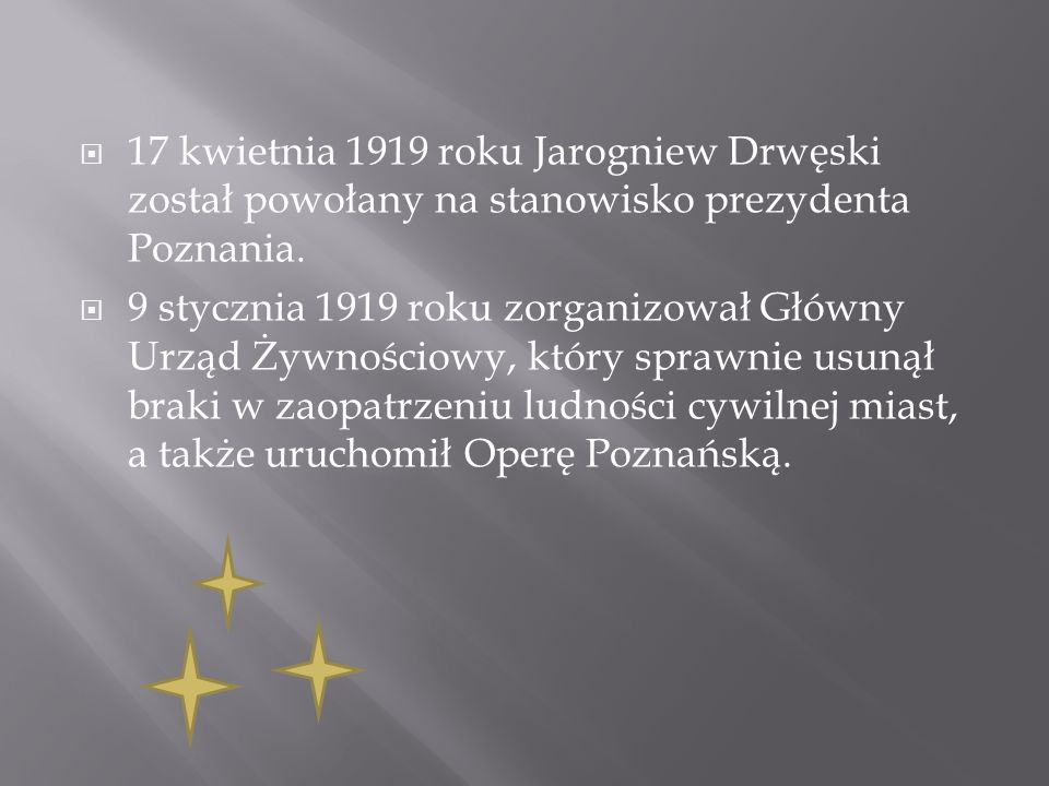 17 kwietnia 1919 roku Jarogniew Drwęski został powołany na stanowisko prezydenta Poznania. 9 stycznia 1919 roku zorganizował Główny Urząd Żywnościowy,
