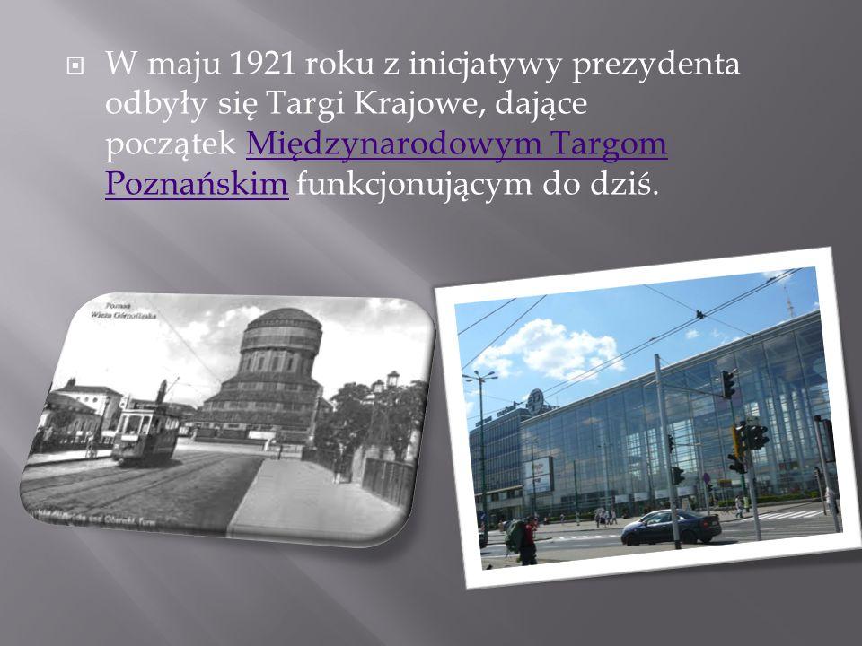 W maju 1921 roku z inicjatywy prezydenta odbyły się Targi Krajowe, dające początek Międzynarodowym Targom Poznańskim funkcjonującym do dziś.Międzynaro