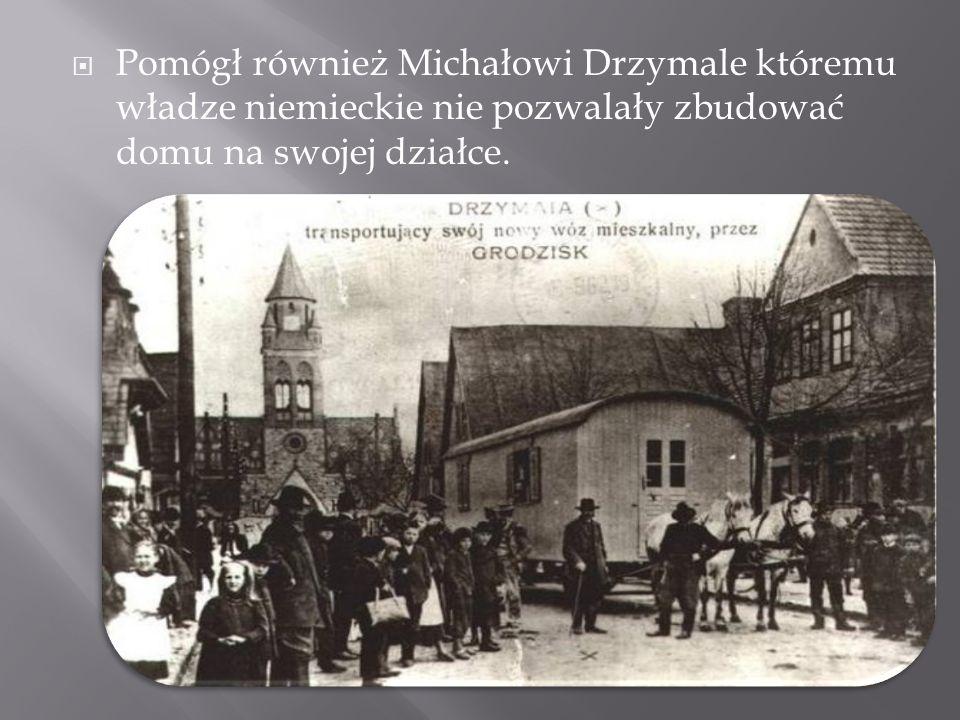 Pomógł również Michałowi Drzymale któremu władze niemieckie nie pozwalały zbudować domu na swojej działce.