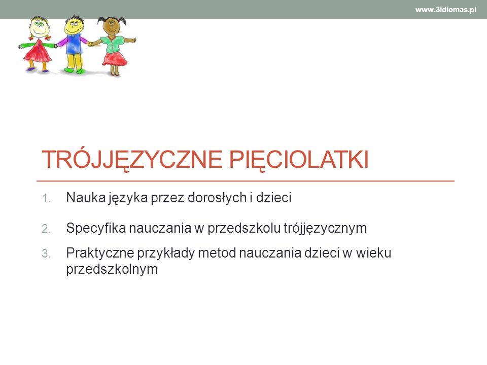 TRÓJJĘZYCZNE PIĘCIOLATKI 1. Nauka języka przez dorosłych i dzieci 2. Specyfika nauczania w przedszkolu trójjęzycznym 3. Praktyczne przykłady metod nau