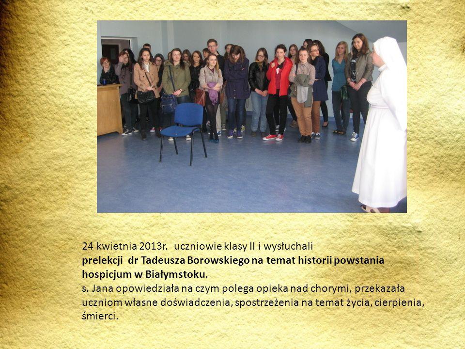 24 kwietnia 2013r. uczniowie klasy II i wysłuchali prelekcji dr Tadeusza Borowskiego na temat historii powstania hospicjum w Białymstoku. s. Jana opow