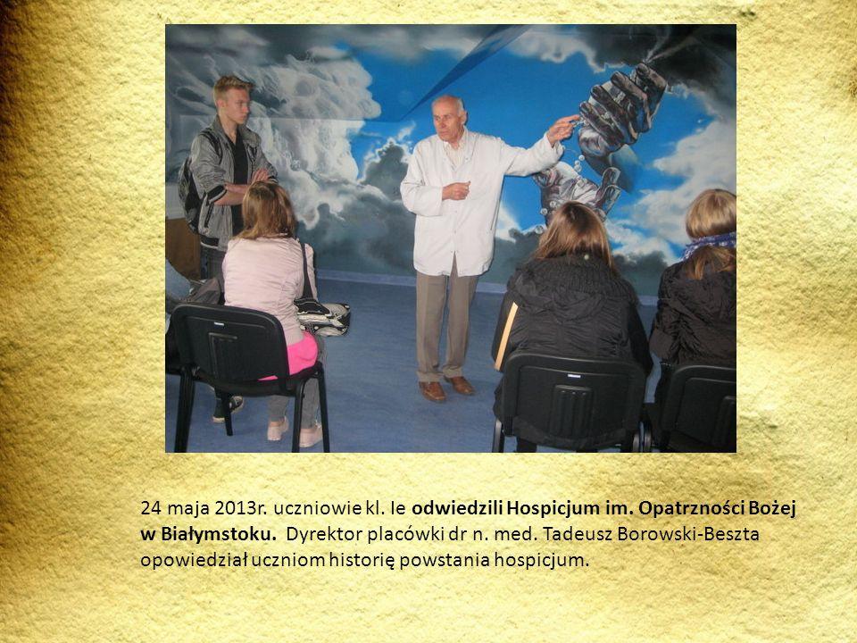 24 maja 2013r. uczniowie kl. Ie odwiedzili Hospicjum im. Opatrzności Bożej w Białymstoku. Dyrektor placówki dr n. med. Tadeusz Borowski-Beszta opowied