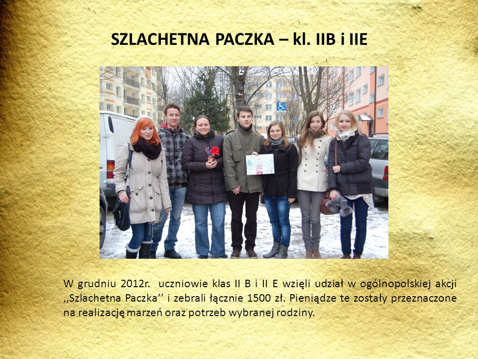 W grudniu 2012r. uczniowie klas II B i II E wzięli udział w ogólnopolskiej akcji,,Szlachetna Paczka i zebrali łącznie 1500 zł. Pieniądze te zostały pr