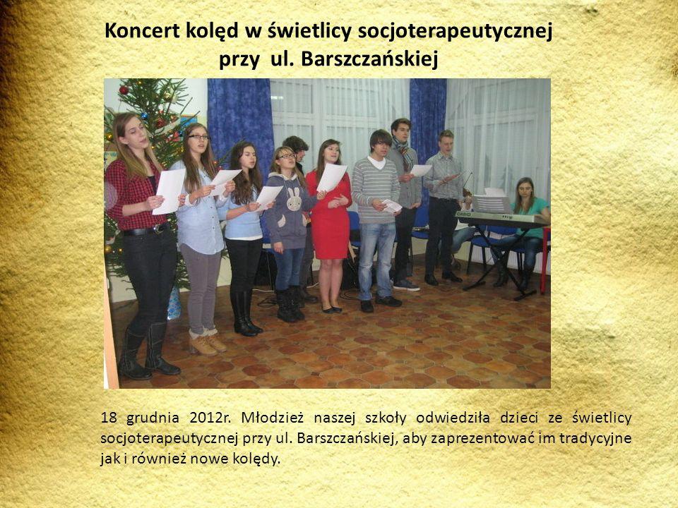 18 grudnia 2012r. Młodzież naszej szkoły odwiedziła dzieci ze świetlicy socjoterapeutycznej przy ul. Barszczańskiej, aby zaprezentować im tradycyjne j