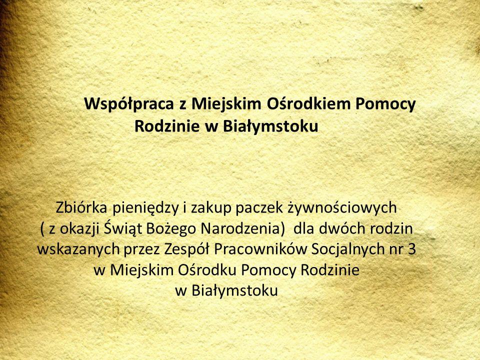 Współpraca z Miejskim Ośrodkiem Pomocy Rodzinie w Białymstoku Zbiórka pieniędzy i zakup paczek żywnościowych ( z okazji Świąt Bożego Narodzenia) dla d