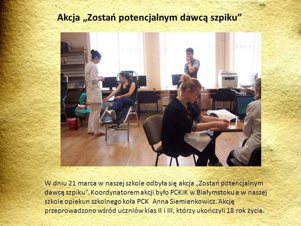 W dniu 21 marca w naszej szkole odbyła się akcja Zostań potencjalnym dawcą szpiku. Koordynatorem akcji było PCKiK w Białymstoku a w naszej szkole opie