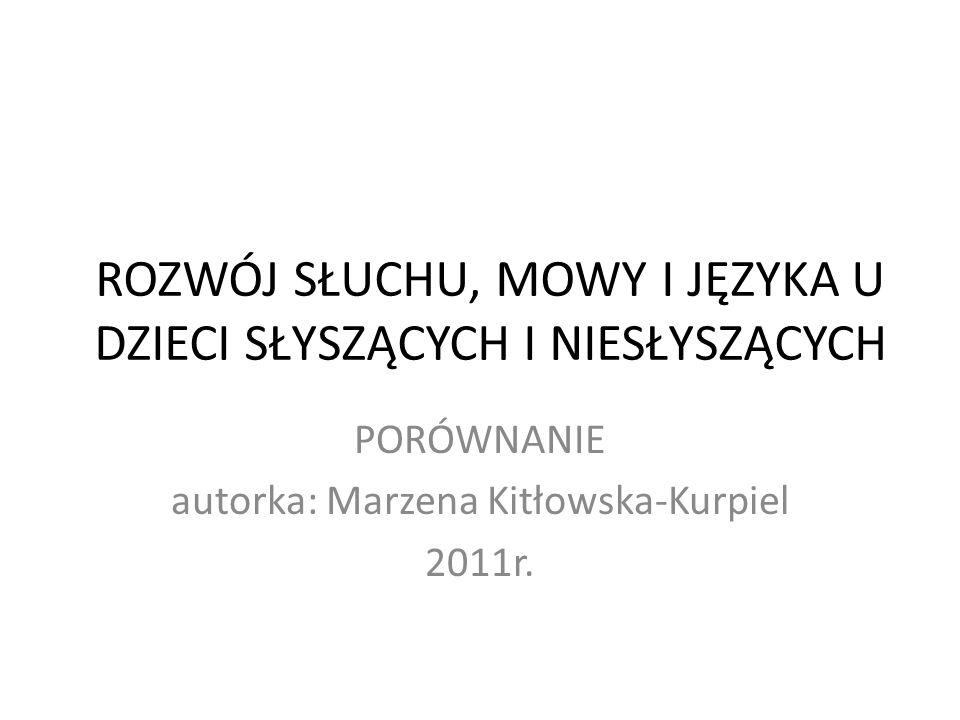 ROZWÓJ SŁUCHU, MOWY I JĘZYKA U DZIECI SŁYSZĄCYCH I NIESŁYSZĄCYCH PORÓWNANIE autorka: Marzena Kitłowska-Kurpiel 2011r.
