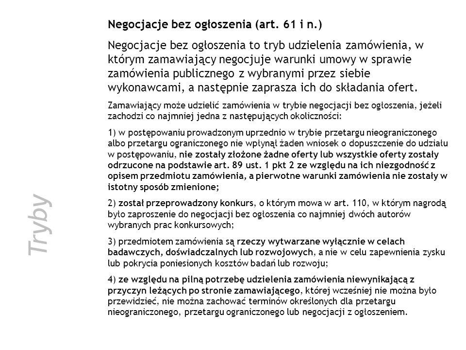 Tryby Negocjacje bez ogłoszenia (art. 61 i n.) Negocjacje bez ogłoszenia to tryb udzielenia zamówienia, w którym zamawiający negocjuje warunki umowy w