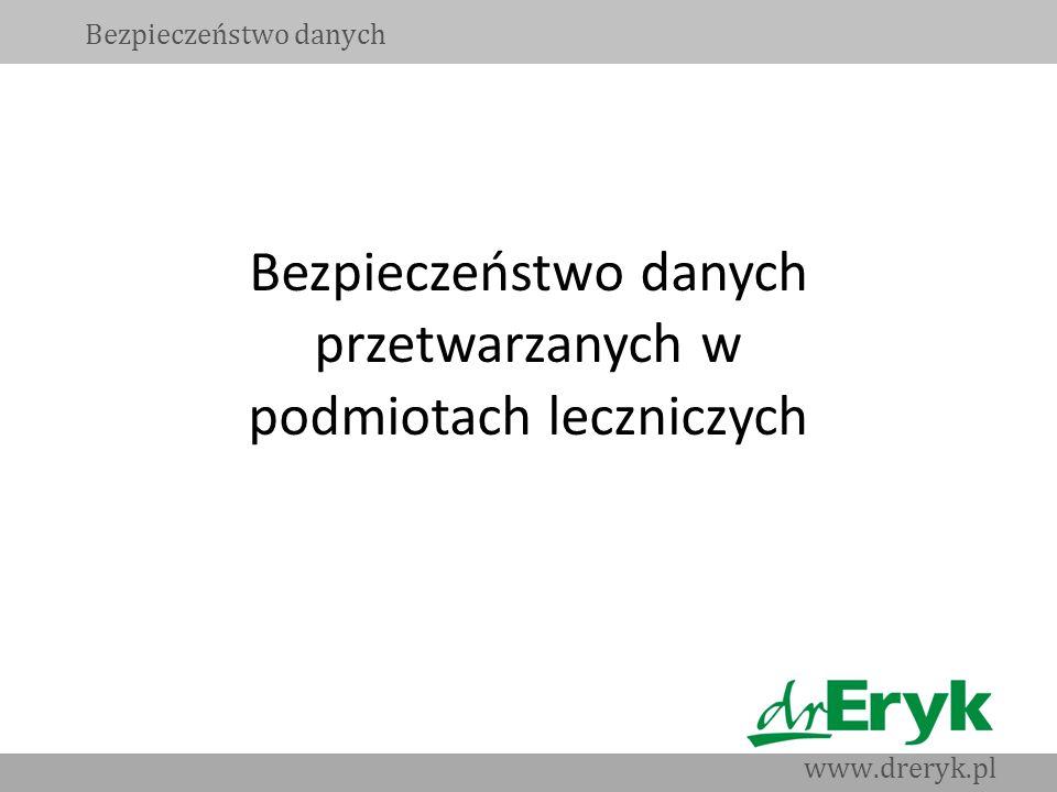 Bezpieczeństwo danych przetwarzanych w podmiotach leczniczych Bezpieczeństwo danych www.dreryk.pl